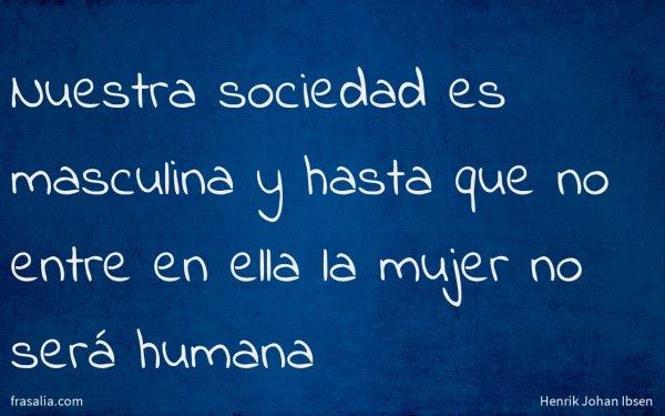 Nuestra sociedad es masculina y hasta que no entre en ella la mujer no será humana