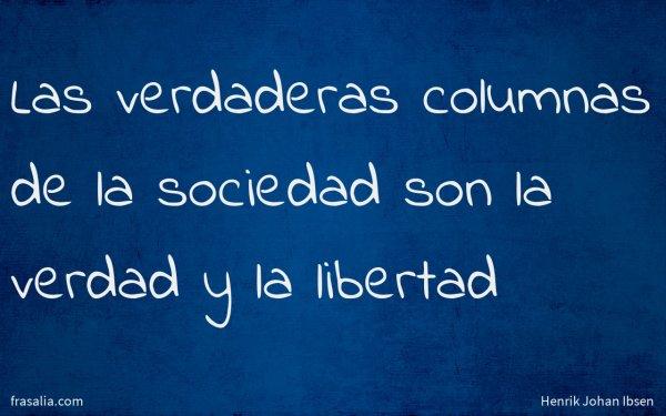 Las verdaderas columnas de la sociedad son la verdad y la libertad