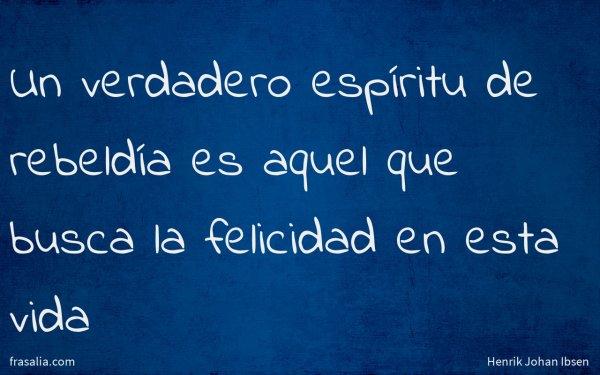 Un verdadero espíritu de rebeldía es aquel que busca la felicidad en esta vida