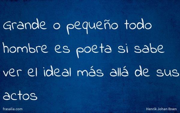 Grande o pequeño todo hombre es poeta si sabe ver el ideal más allá de sus actos