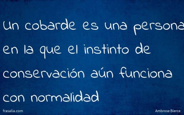 Un cobarde es una persona en la que el instinto de conservación aún funciona con normalidad