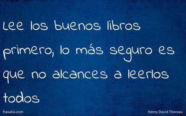 Lee los buenos libros primero, lo más seguro es que no alcances a leerlos todos