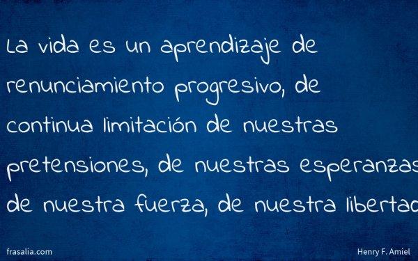 La vida es un aprendizaje de renunciamiento progresivo, de continua limitación de nuestras pretensiones, de nuestras esperanzas de nuestra fuerza, de nuestra libertad