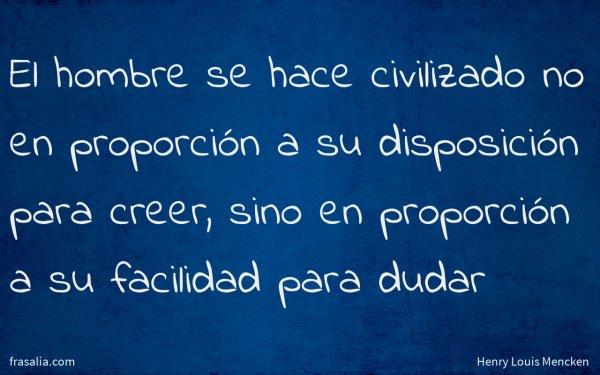 El hombre se hace civilizado no en proporción a su disposición para creer, sino en proporción a su facilidad para dudar