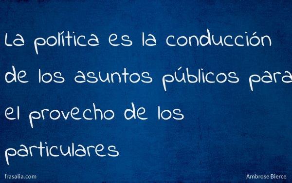 La política es la conducción de los asuntos públicos para el provecho de los particulares