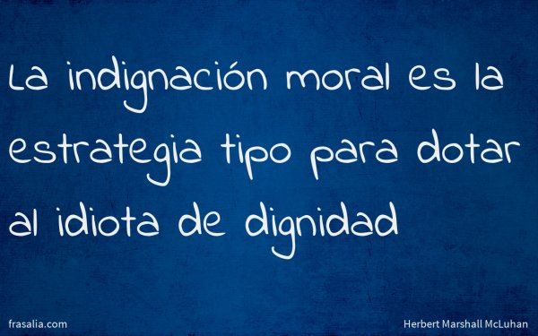 La indignación moral es la estrategia tipo para dotar al idiota de dignidad