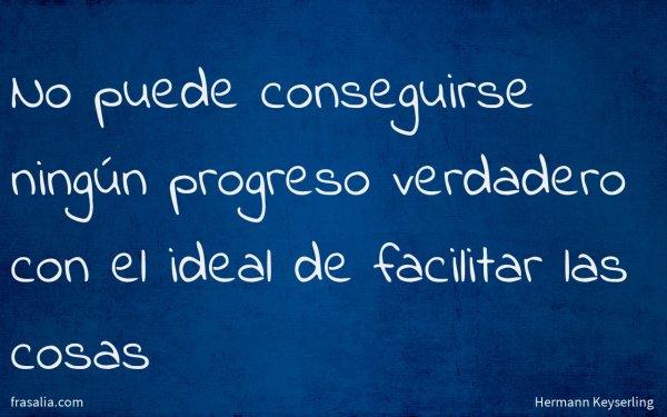 No puede conseguirse ningún progreso verdadero con el ideal de facilitar las cosas