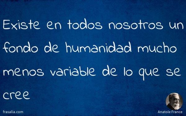 Existe en todos nosotros un fondo de humanidad mucho menos variable de lo que se cree