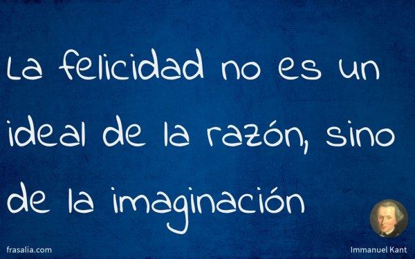 La felicidad no es un ideal de la razón, sino de la imaginación