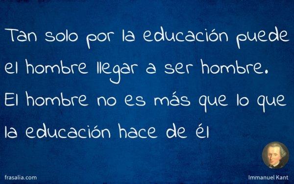 Tan solo por la educación puede el hombre llegar a ser hombre. El hombre no es más que lo que la educación hace de él