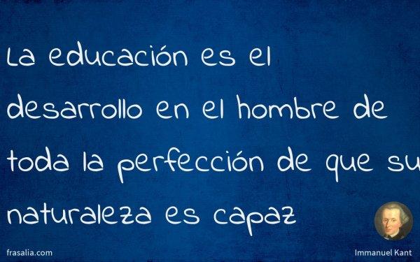 La educación es el desarrollo en el hombre de toda la perfección de que su naturaleza es capaz