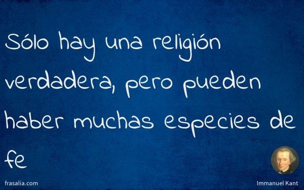 Sólo hay una religión verdadera, pero pueden haber muchas especies de fe