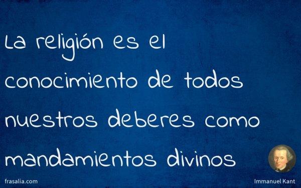 La religión es el conocimiento de todos nuestros deberes como mandamientos divinos