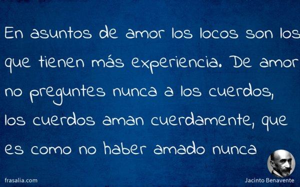 En asuntos de amor los locos son los que tienen más experiencia. De amor no preguntes nunca a los cuerdos, los cuerdos aman cuerdamente, que es como no haber amado nunca