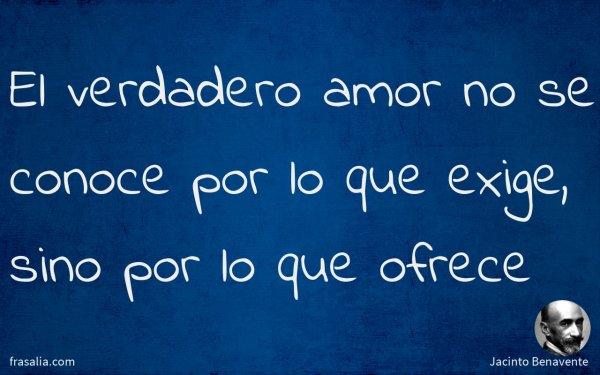 El verdadero amor no se conoce por lo que exige, sino por lo que ofrece