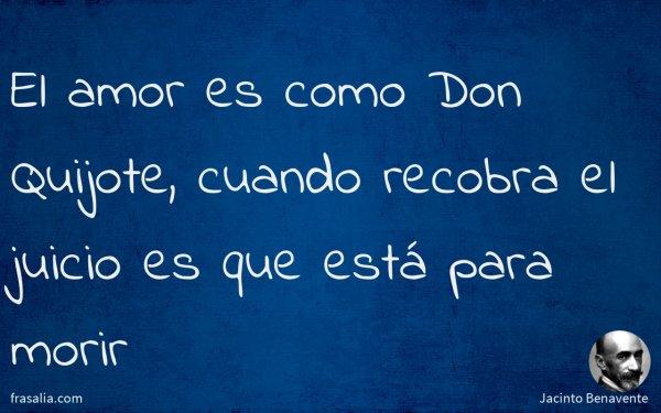 El amor es como Don Quijote, cuando recobra el juicio es que está para morir