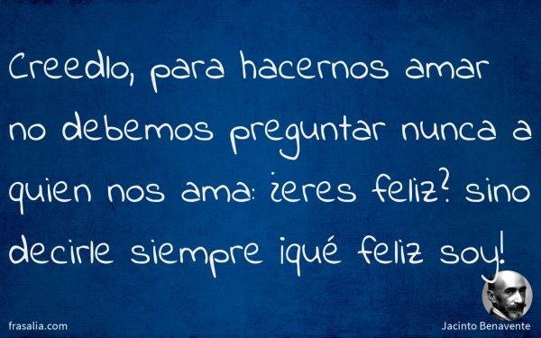 Creedlo, para hacernos amar no debemos preguntar nunca a quien nos ama: ¿eres feliz? sino decirle siempre ¡qué feliz soy!