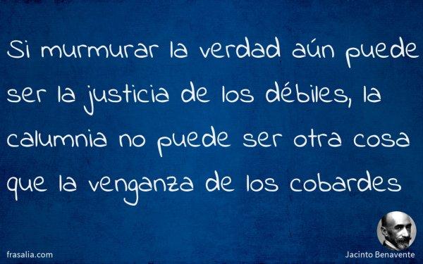 Si murmurar la verdad aún puede ser la justicia de los débiles, la calumnia no puede ser otra cosa que la venganza de los cobardes