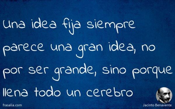 Una idea fija siempre parece una gran idea, no por ser grande, sino porque llena todo un cerebro