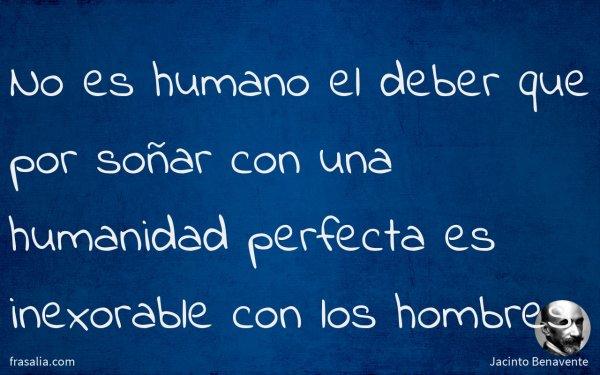 No es humano el deber que por soñar con una humanidad perfecta es inexorable con los hombres