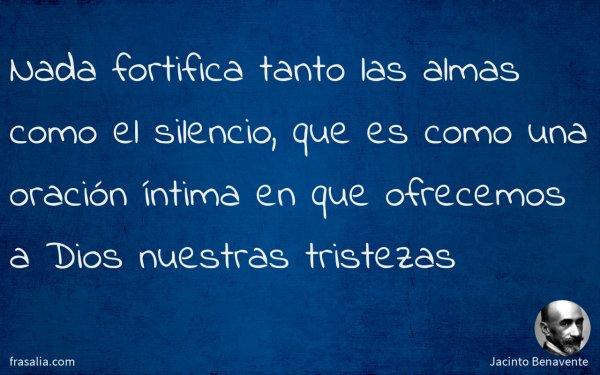 Nada fortifica tanto las almas como el silencio, que es como una oración íntima en que ofrecemos a Dios nuestras tristezas