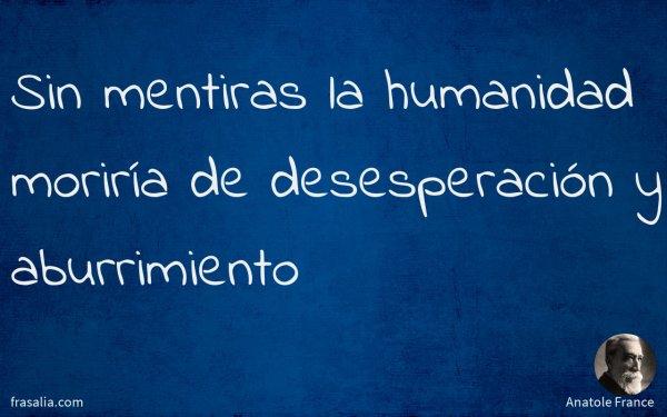 Sin mentiras la humanidad moriría de desesperación y aburrimiento