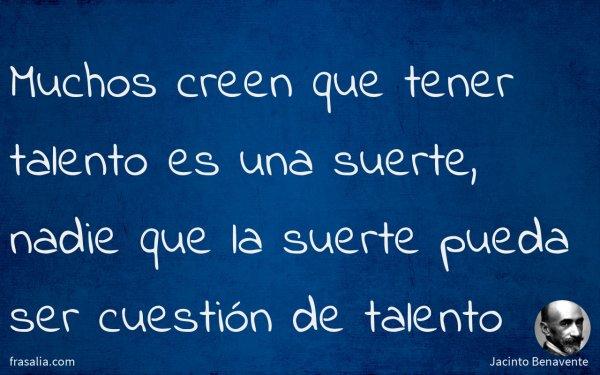 Muchos creen que tener talento es una suerte, nadie que la suerte pueda ser cuestión de talento
