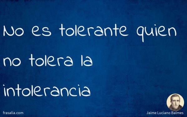 No es tolerante quien no tolera la intolerancia