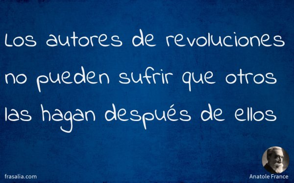 Los autores de revoluciones no pueden sufrir que otros las hagan después de ellos