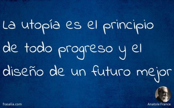 La utopía es el principio de todo progreso y el diseño de un futuro mejor