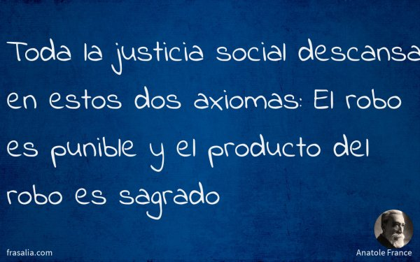 Toda la justicia social descansa en estos dos axiomas: El robo es punible y el producto del robo es sagrado