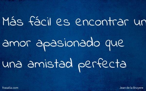 Más fácil es encontrar un amor apasionado que una amistad perfecta