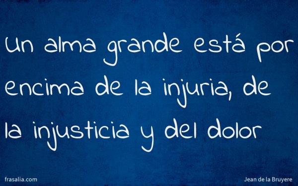 Un alma grande está por encima de la injuria, de la injusticia y del dolor