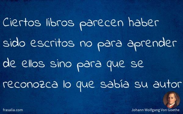 Ciertos libros parecen haber sido escritos no para aprender de ellos sino para que se reconozca lo que sabía su autor