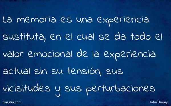 La memoria es una experiencia sustituta, en el cual se da todo el valor emocional de la experiencia actual sin su tensión, sus vicisitudes y sus perturbaciones