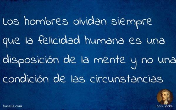Los hombres olvidan siempre que la felicidad humana es una disposición de la mente y no una condición de las circunstancias