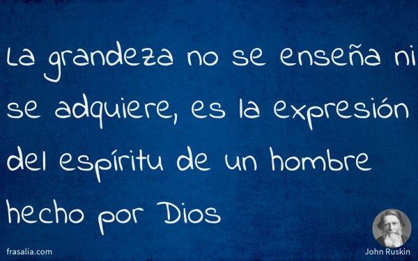 La grandeza no se enseña ni se adquiere, es la expresión del espíritu de un hombre hecho por Dios