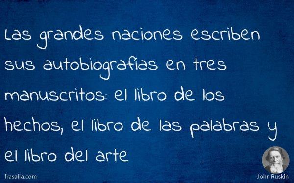 Las grandes naciones escriben sus autobiografías en tres manuscritos: el libro de los hechos, el libro de las palabras y el libro del arte