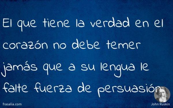 El que tiene la verdad en el corazón no debe temer jamás que a su lengua le falte fuerza de persuasión