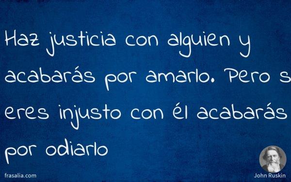 Haz justicia con alguien y acabarás por amarlo. Pero si eres injusto con él acabarás por odiarlo