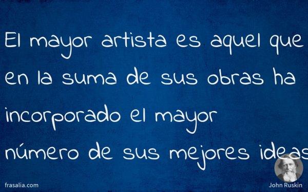 El mayor artista es aquel que en la suma de sus obras ha incorporado el mayor número de sus mejores ideas