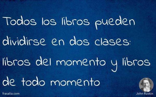 Todos los libros pueden dividirse en dos clases: libros del momento y libros de todo momento