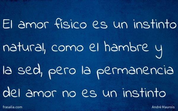 El amor físico es un instinto natural, como el hambre y la sed, pero la permanencia del amor no es un instinto