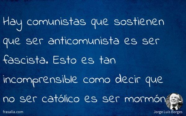 Hay comunistas que sostienen que ser anticomunista es ser fascista. Esto es tan incomprensible como decir que no ser católico es ser mormón