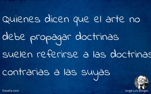 Quienes dicen que el arte no debe propagar doctrinas suelen referirse a las doctrinas contrarias a las suyas
