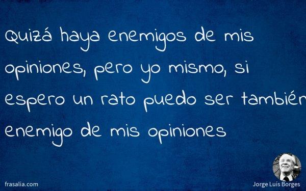Quizá haya enemigos de mis opiniones, pero yo mismo, si espero un rato puedo ser también enemigo de mis opiniones
