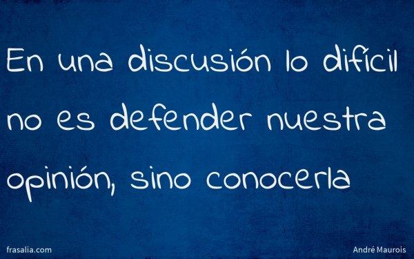 En una discusión lo difícil no es defender nuestra opinión, sino conocerla