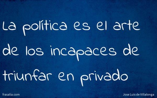 La política es el arte de los incapaces de triunfar en privado