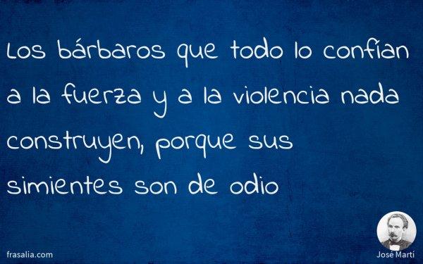 Los bárbaros que todo lo confían a la fuerza y a la violencia nada construyen, porque sus simientes son de odio