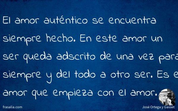 José Ortega Y Gasset El Amor Auténtico Se Encuentra Siempre